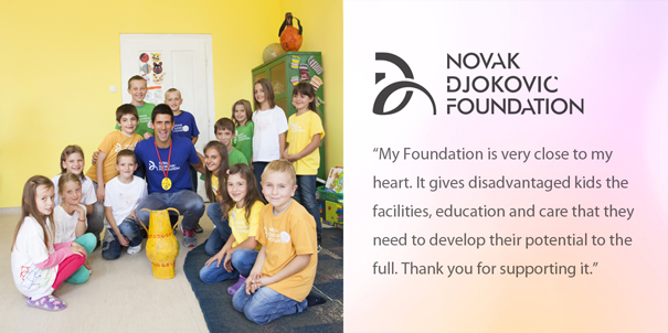 Novak Djokovic Foundation - My Foundation is very close to my heart. It gives disadvantaged kids the facilities, education and care that they need to develop their potential to the full. Thank you for supporting it.